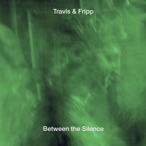 Travis & Fripp / Between The Silence